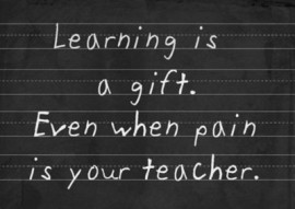 Learning is a gift even when pain is teacher